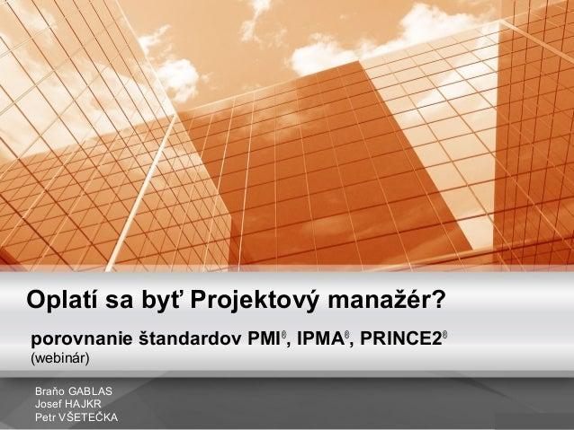 Oplatí sa byť Projektový manažér? porovnanie štandardov PMI® , IPMA® , PRINCE2® (webinár) Braňo GABLAS Josef HAJKR Petr VŠ...