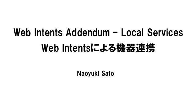 Web Intents Addendum – Local Services      Web Intentsによる機器連携             Naoyuki Sato