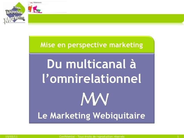 10/03/11 Confidentiel - Tous droits de reproduction réservés Du multicanal à l'omnirelationnel Le Marketing Webiquitaire M...