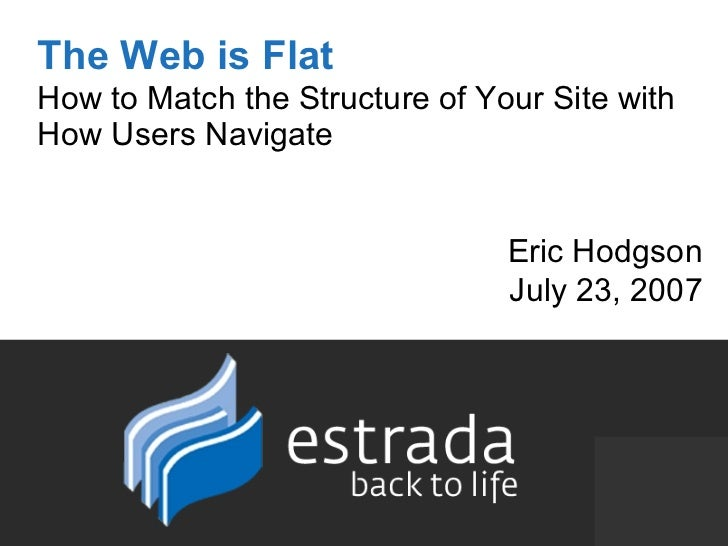 The Web is Flat How to Match the Structure of Your Site with How Users Navigate Eric Hodgson July 23, 2007