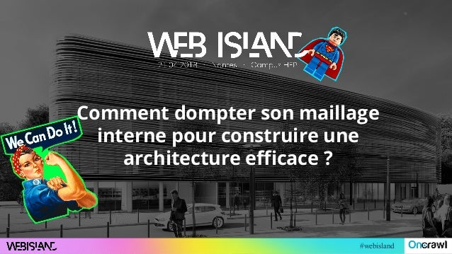 #webisland Comment dompter son maillage interne pour construire une architecture efficace ?
