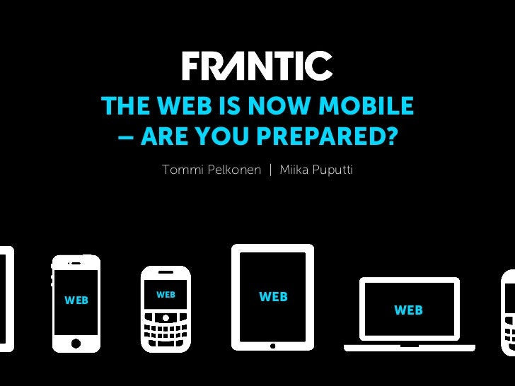 THE WEB IS NOW MOBILE       – ARE YOU PREPARED?          Tommi Pelkonen | Miika PuputtiWEB         WEB             WEB    ...