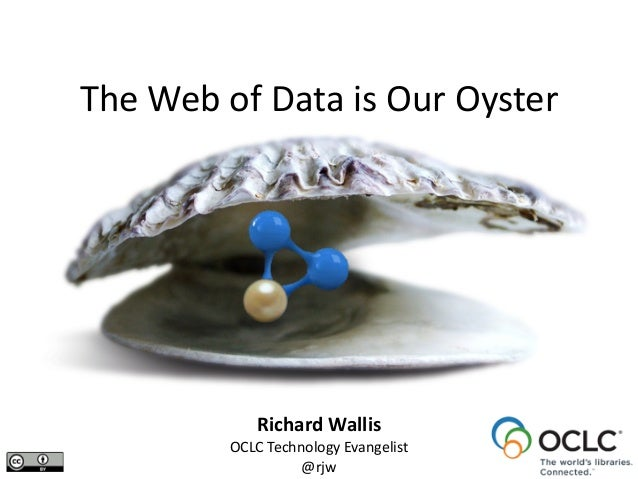 Richard	   Wallis	    OCLC	   Technology	   Evangelist	    @rjw The	   Web	   of	   Data	   is	   Our	   Oyster