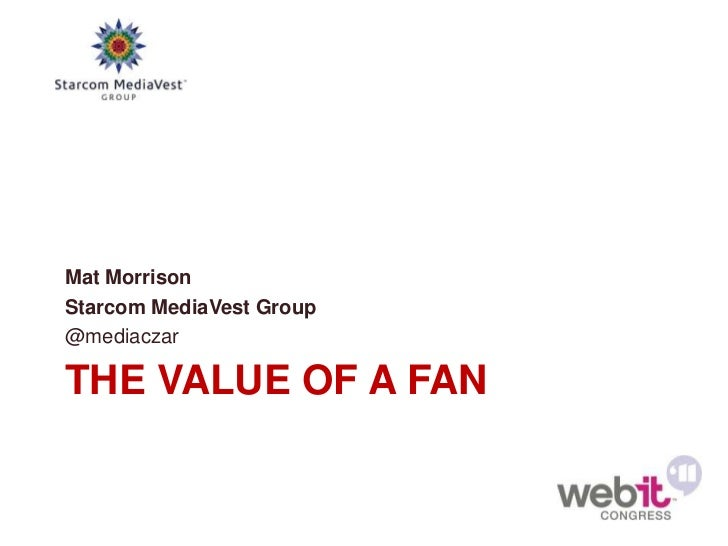 Mat MorrisonStarcom MediaVest Group@mediaczarTHE VALUE OF A FAN