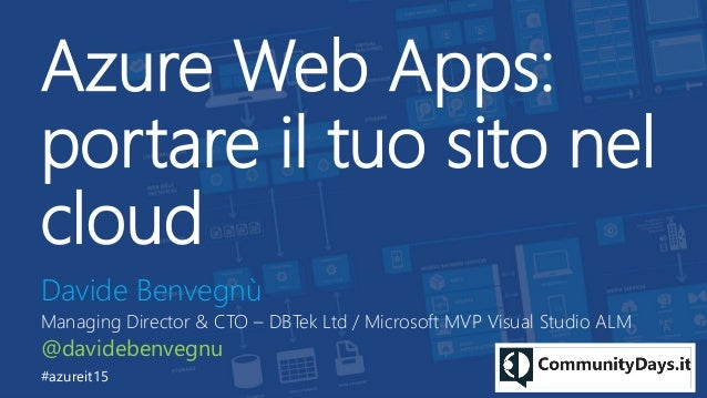 Azure Web Apps: portare il tuo sito nel cloud Davide Benvegnù Managing Director & CTO – DBTek Ltd / Microsoft MVP Visual S...