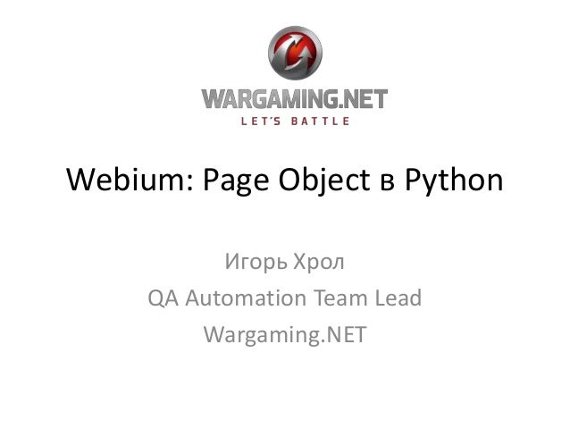 Webium: Page Object в Python Игорь Хрол QA Automation Team Lead Wargaming.NET