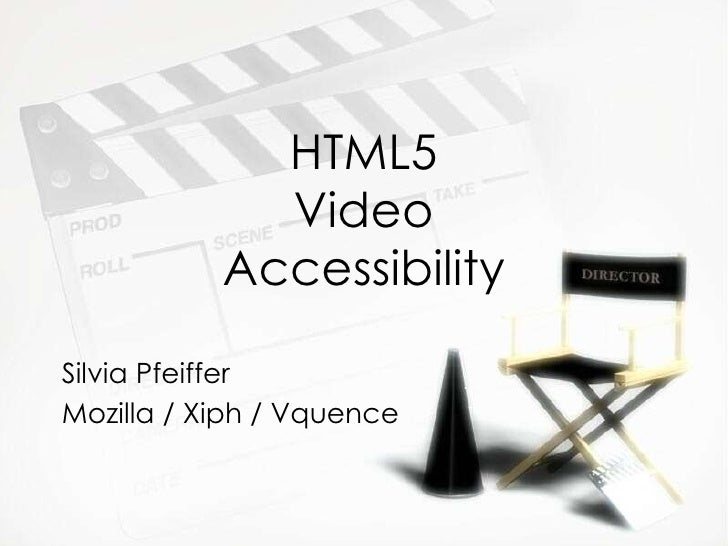 HTML5 Video Accessibility Silvia Pfeiffer Mozilla / Xiph / Vquence