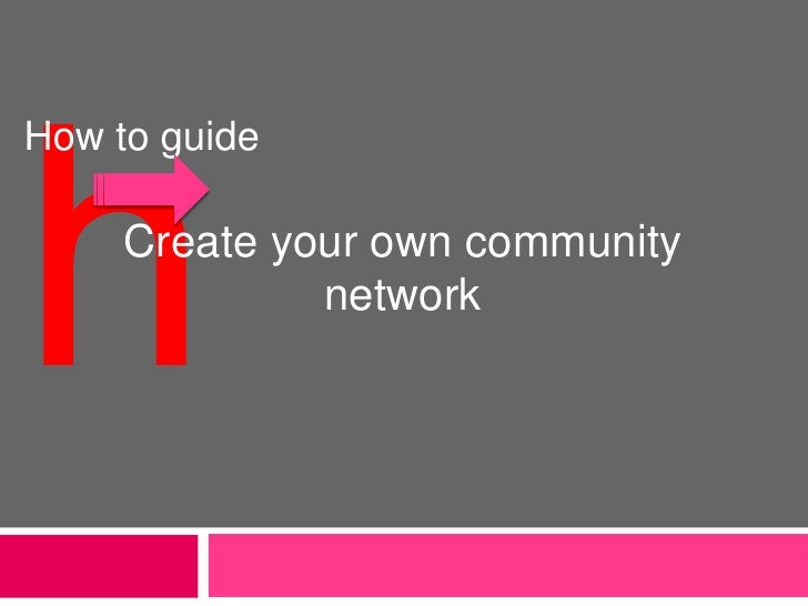 h<br />How to guide<br />Create your own community network<br />