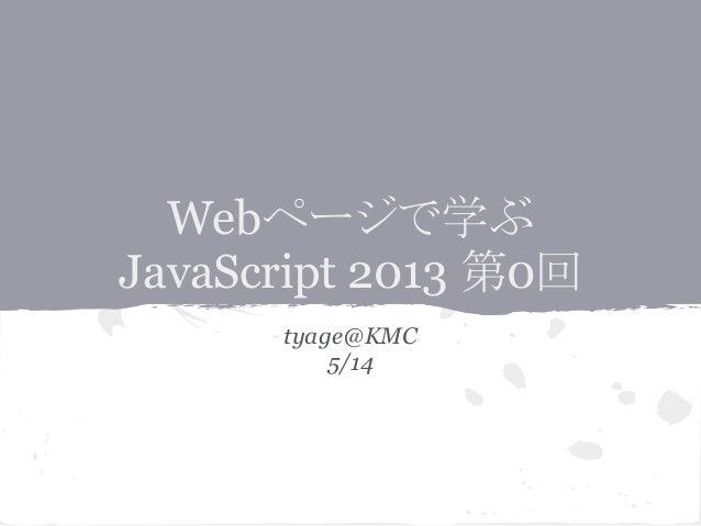 Webページで学ぶ JavaScript 2013 第0回 tyage@KMC 5/14