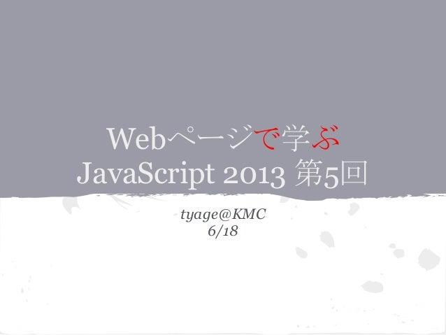 Webページで学ぶ JavaScript 2013 第5回 tyage@KMC 6/18