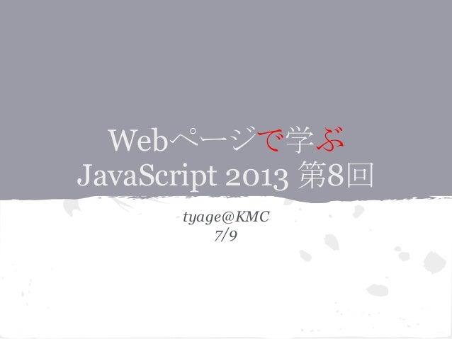 Webページで学ぶ JavaScript 2013 第8回 tyage@KMC 7/9