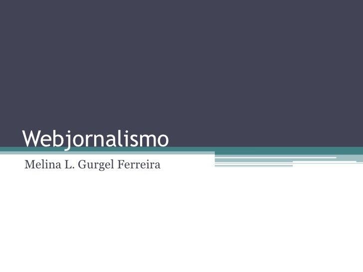 Webjornalismo<br />Melina L. Gurgel Ferreira<br />