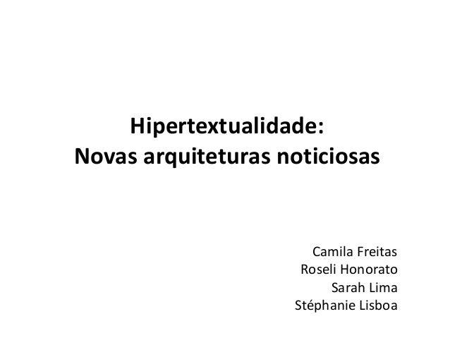 Hipertextualidade: Novas arquiteturas noticiosas Camila Freitas Roseli Honorato Sarah Lima Stéphanie Lisboa