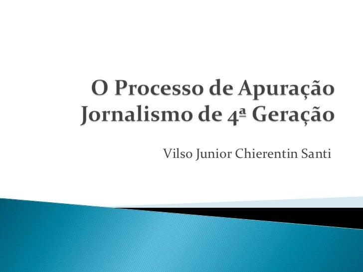 O Processo de ApuraçãoJornalismo de 4ª Geração<br />Vilso Junior ChierentinSanti<br />