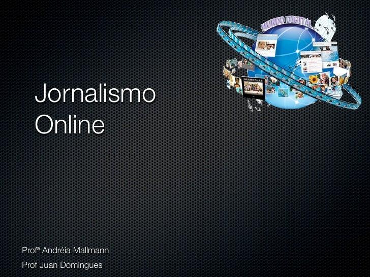 Jornalismo    Online    Profª Andréia Mallmann Prof Juan Domingues