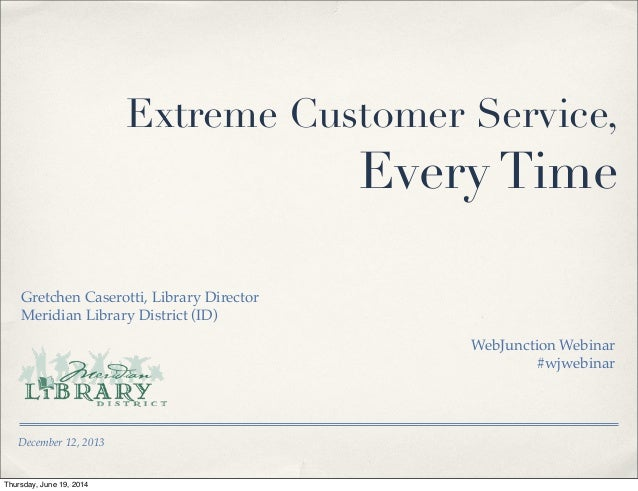 December 12, 2013 Extreme Customer Service, Every Time Gretchen Caserotti, Library Director Meridian Library District (ID)...