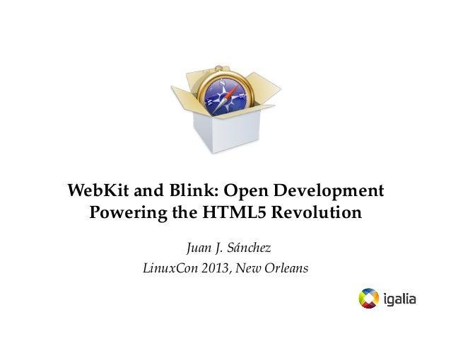 WebKit and Blink: Open Development Powering the HTML5 Revolution Juan J. Sánchez LinuxCon 2013, New Orleans