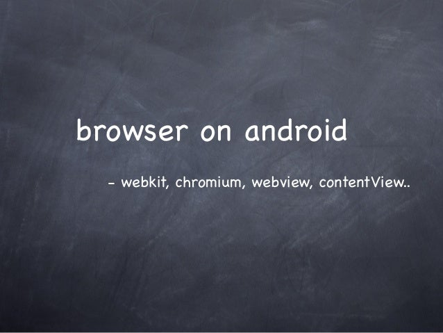 browser on android - webkit, chromium, webview, contentView..