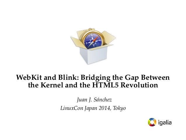 WebKit and Blink: Bridging the Gap Between the Kernel and the HTML5 Revolution Juan J. Sánchez LinuxCon Japan 2014, Tokyo