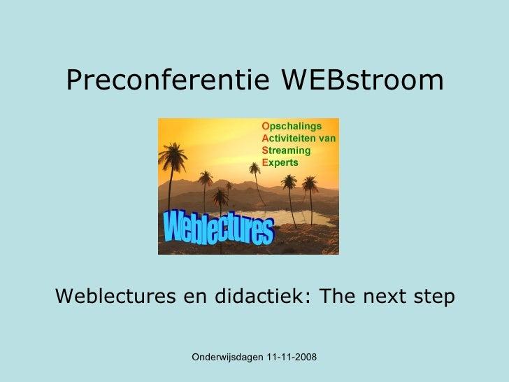 Preconferentie WEBstroom <ul><li>Weblectures en didactiek: The next step </li></ul>Onderwijsdagen 11-11-2008 Weblectures