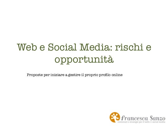 Web e Social Media: rischi e opportunità  Proposte per iniziare a gestire il proprio profilo online