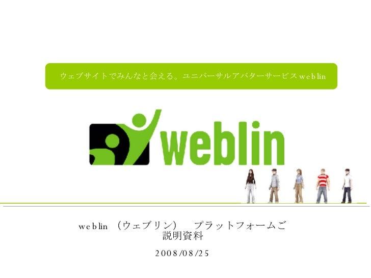 weblin (ウェブリン) プラットフォームご説明資料 2008/08/25 ウェブサイトでみんなと会える。ユニバーサルアバターサービス weblin