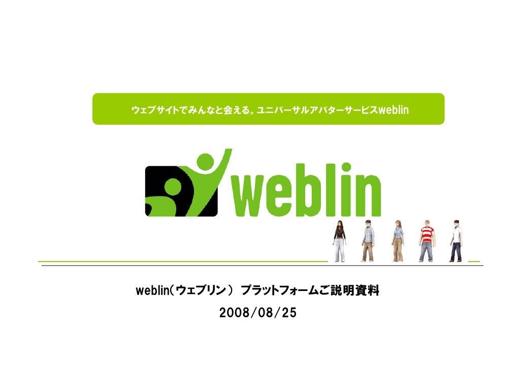 ウェブサイトでみんなと会える。ユニバーサルアバターサービスweblin     weblin(ウェブリン) プラットフォームご説明資料           2008/08/25