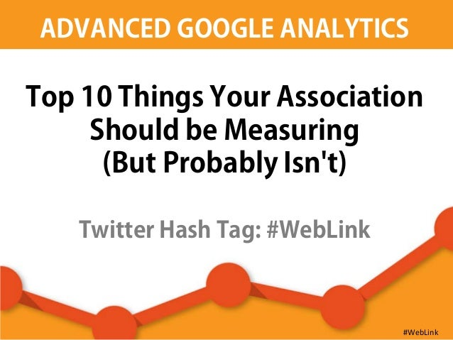 ADVANCED GOOGLE ANALYTICSTop 10 Things Your AssociationShould be Measuring(But Probably Isnt)Twitter Hash Tag: #WebLink#We...