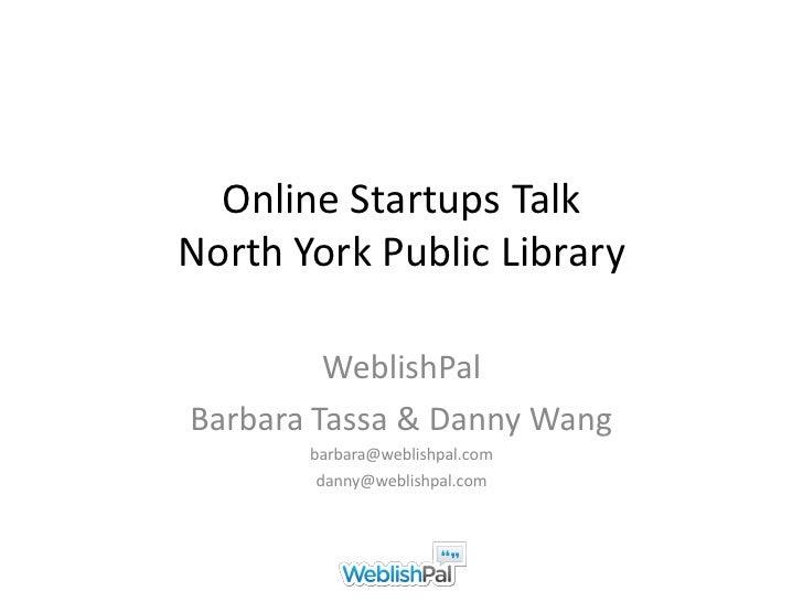 Online Startups TalkNorth York Public Library         WeblishPalBarbara Tassa & Danny Wang       barbara@weblishpal.com   ...