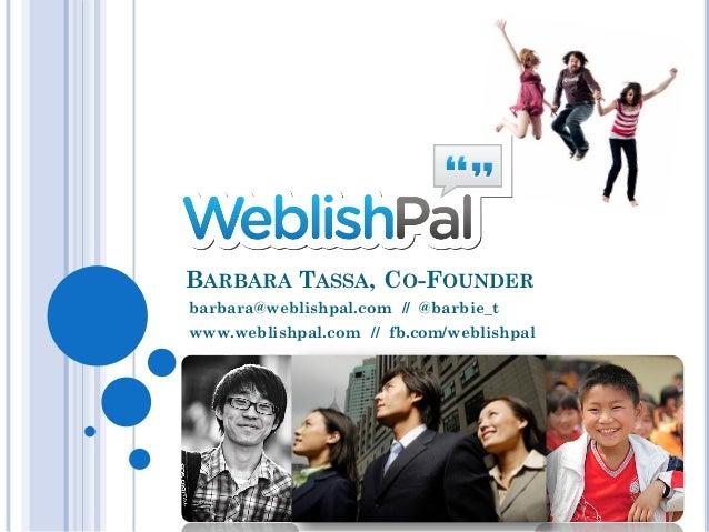 BARBARA TASSA, CO-FOUNDERbarbara@weblishpal.com // @barbie_twww.weblishpal.com // fb.com/weblishpal