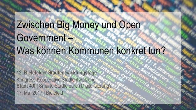 Zwischen Big Money und Open Government – Was können Kommunen konkret tun? 12. Bielefelder Stadtentwicklungstage Kongress K...