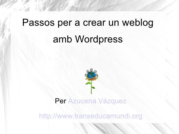 Passos per a crear un weblog        amb Wordpress            Per Azucena Vázquez     http://www.transeducamundi.org