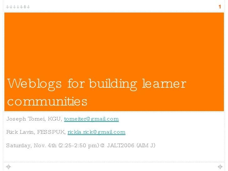 Weblogs for building learner communities <ul><li>Joseph Tomei, KGU,  [email_address] </li></ul><ul><li>Rick Lavin, FESSPUK...