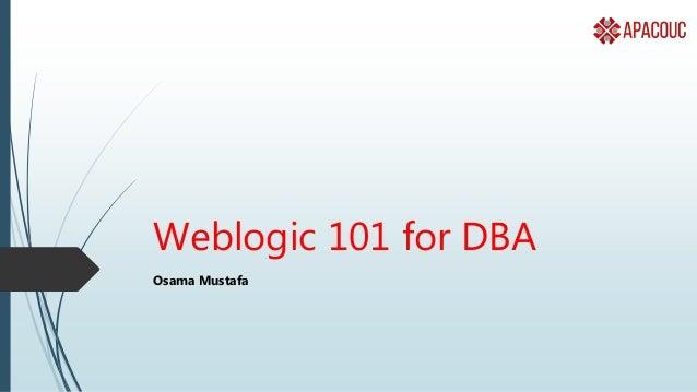 Weblogic 101 for DBA Osama Mustafa