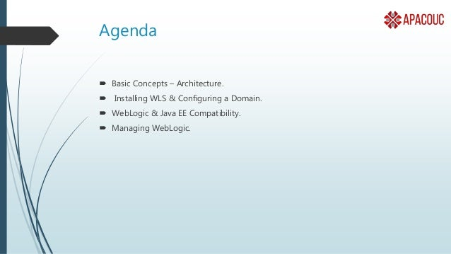 Agenda  Basic Concepts – Architecture.  Installing WLS & Configuring a Domain.  WebLogic & Java EE Compatibility.  Man...