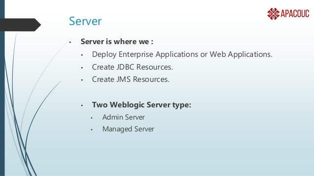 Admin Server • Only ONE per domain. • Controls start and stop of other servers in the Domain. • Manages the creation of JD...