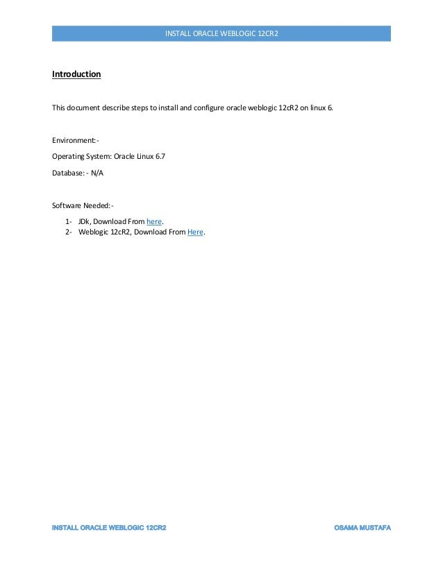 INSTALL ORACLE WEBLOGIC 12CR2 OSAMA MUSTAFA INSTALL ORACLE WEBLOGIC 12CR2 Introduction This document describe steps to ins...