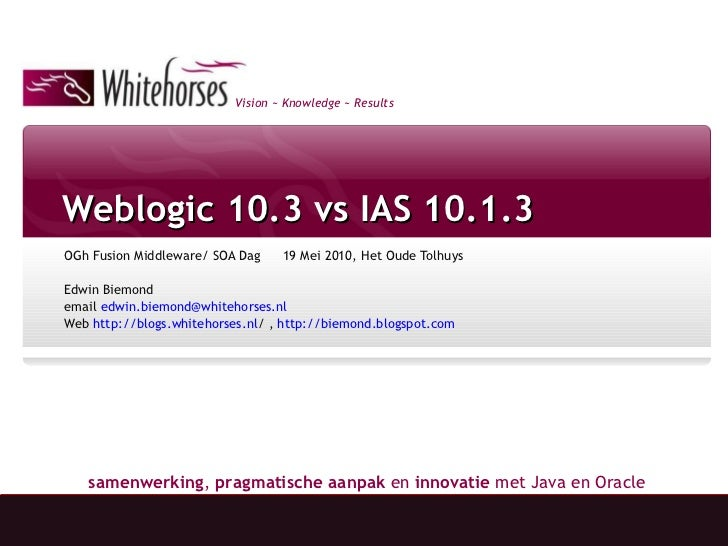 Weblogic 10.3 vs IAS 10.1.3 OGh Fusion Middleware/ SOA Dag 19 Mei 2010, Het Oude Tolhuys Edwin Biemond  email  [email_addr...