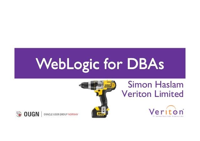 WebLogic for DBAs            Simon Haslam           Veriton Limited