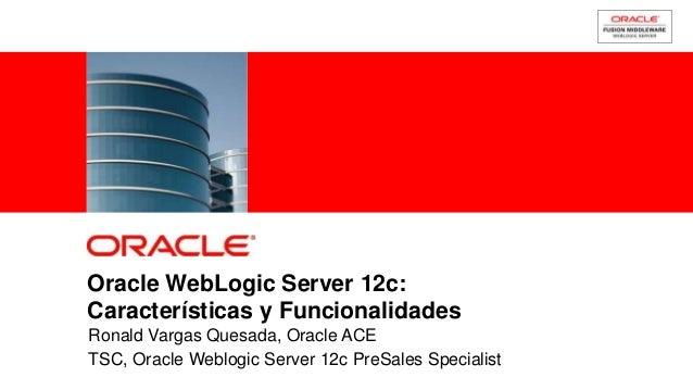 Oracle WebLogic Server 12c:Características y FuncionalidadesRonald Vargas Quesada, Oracle ACETSC, Oracle Weblogic Server 1...