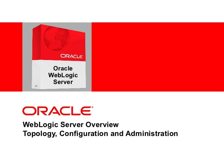 WebLogic Server Overview Topology, Configuration and Administration Oracle WebLogic Server