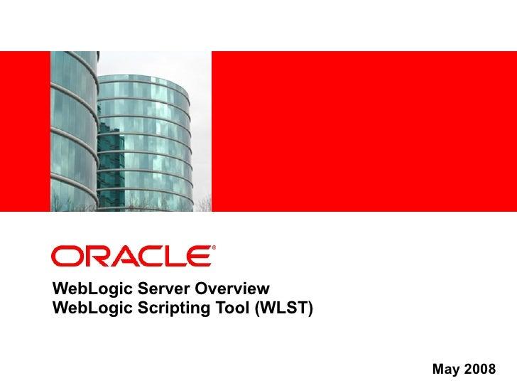 WebLogic Server Overview WebLogic Scripting Tool (WLST) May 2008