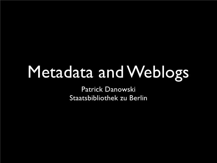 Metadata and Weblogs          Patrick Danowski      Staatsbibliothek zu Berlin