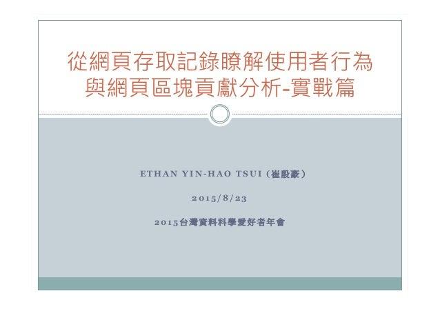 E T H A N Y I N - H A O T S U I ( 崔 殷 豪 ) 2 0 1 5 / 8 / 2 3 2 0 1 5 台 灣 資 料 科 學 愛 好 者 年 會  從網頁存取記錄瞭解使用者行為 與網頁區塊貢獻分析-實戰篇