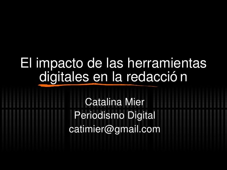El impacto de las herramientas digitales en la redacci ón Catalina Mier Periodismo Digital [email_address]