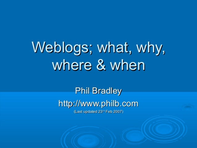 Weblogs; what, why,Weblogs; what, why, where & whenwhere & when Phil BradleyPhil Bradley http://www.philb.comhttp://www.ph...