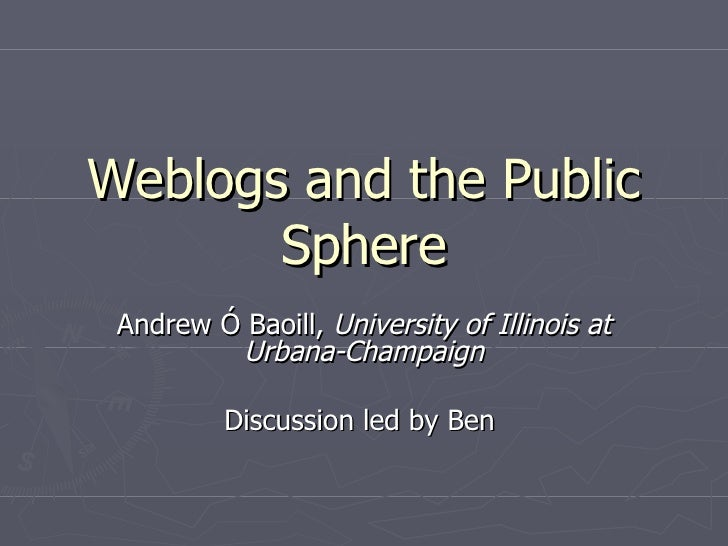Weblogs and the Public Sphere Andrew Ó Baoill,  University of Illinois at Urbana-Champaign Discussion led by Ben
