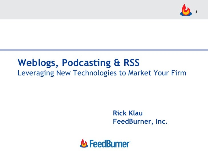 Weblogs, Podcasting & RSS Leveraging New Technologies to Market Your Firm Rick Klau FeedBurner, Inc.
