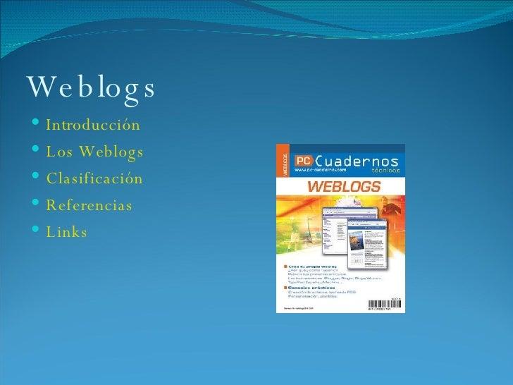 Weblogs <ul><li>Introducción </li></ul><ul><li>Los Weblogs </li></ul><ul><li>Clasificación </li></ul><ul><li>Referencias <...