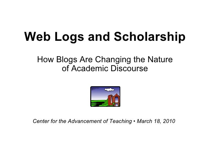 Web Logs and Scholarship How Blogs Are Changing the Nature of Academic Discourse Center for the Advancement of Teaching • ...